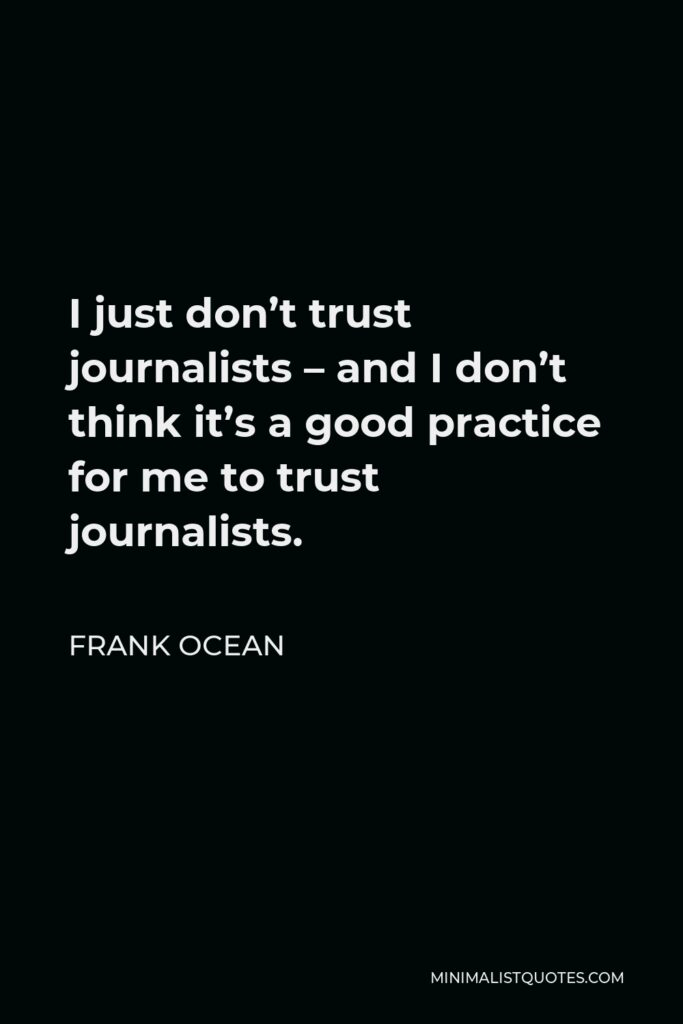 Frank Ocean Quote - I just don't trust journalists – and I don't think it's a good practice for me to trust journalists.