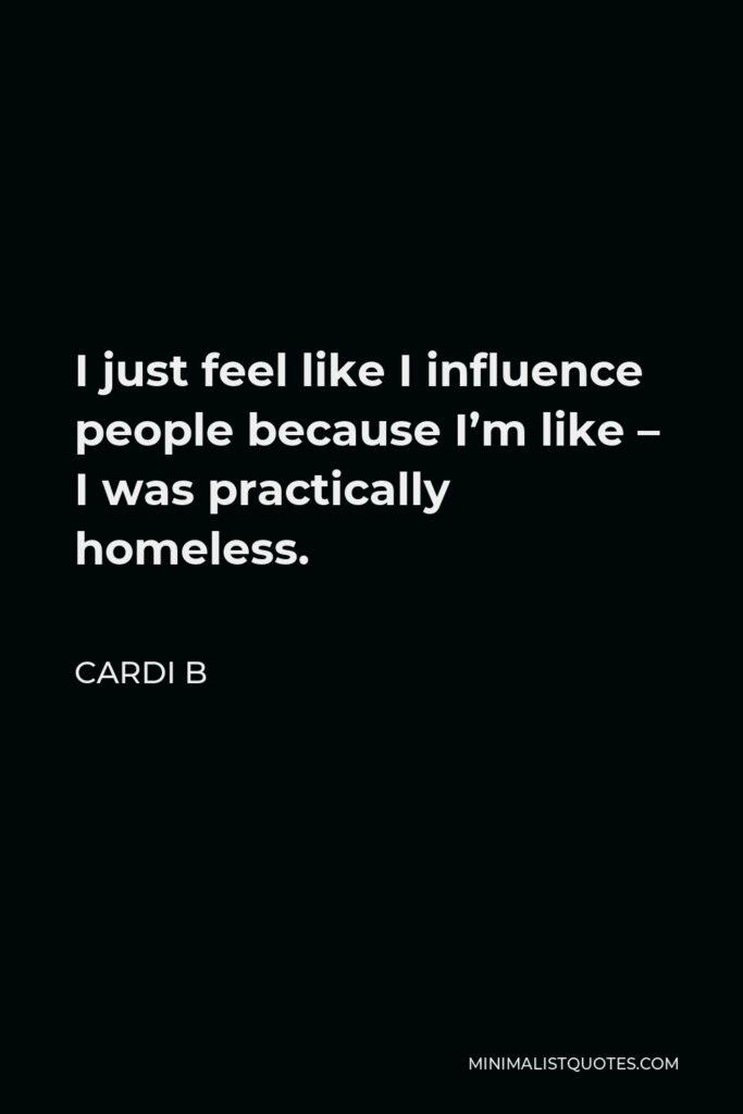 Cardi B Quote - I just feel like I influence people because I'm like – I was practically homeless.