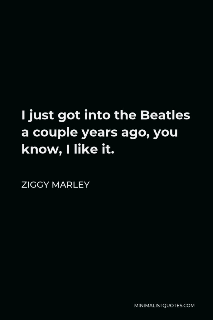 Ziggy Marley Quote - I just got into the Beatles a couple years ago, you know, I like it.