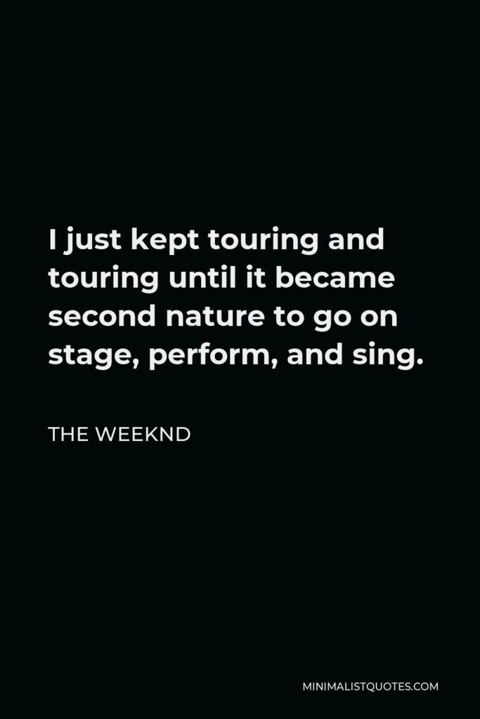 The Weeknd Quote - I just kept touring and touring until it became second nature to go on stage, perform, and sing.