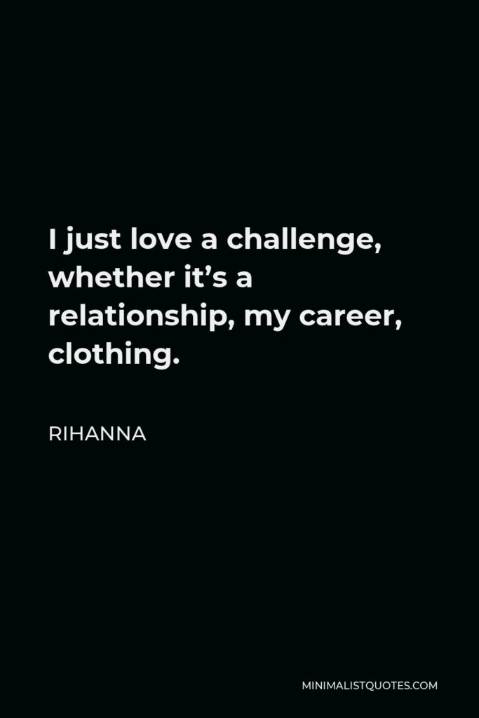 Rihanna Quote - I just love a challenge, whether it's a relationship, my career, clothing.