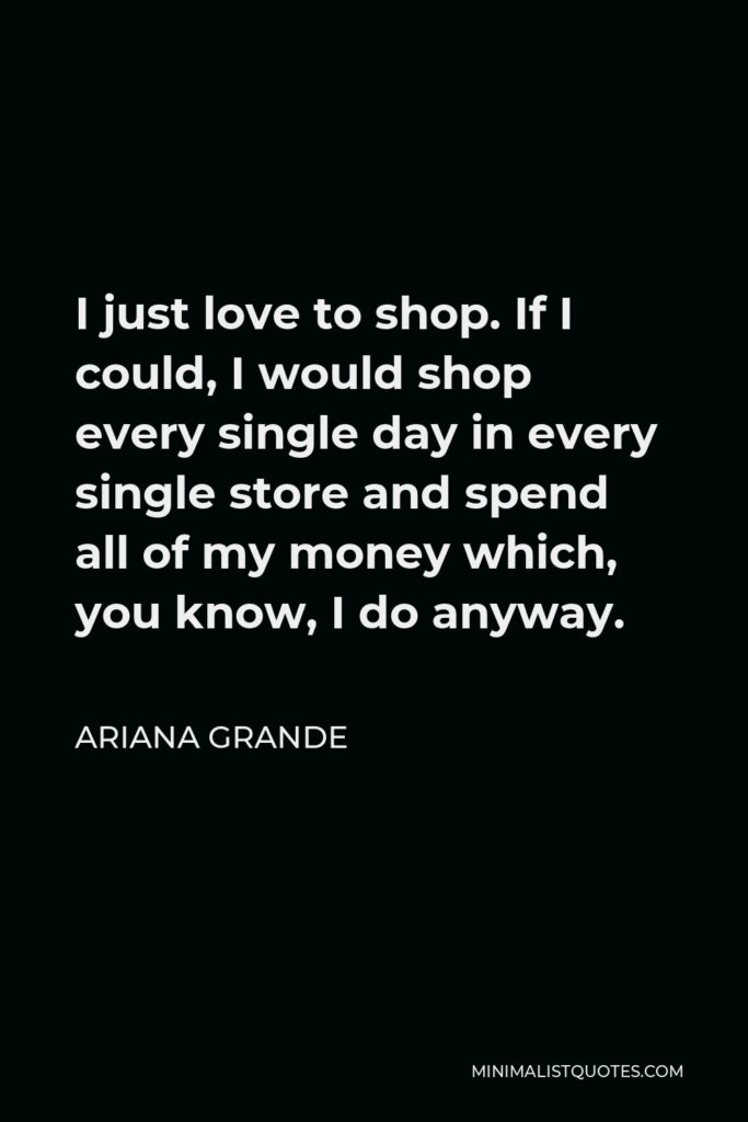 Ariana Grande Quote - I just love to shop. If I could, I would shop every single day in every single store and spend all of my money which, you know, I do anyway.
