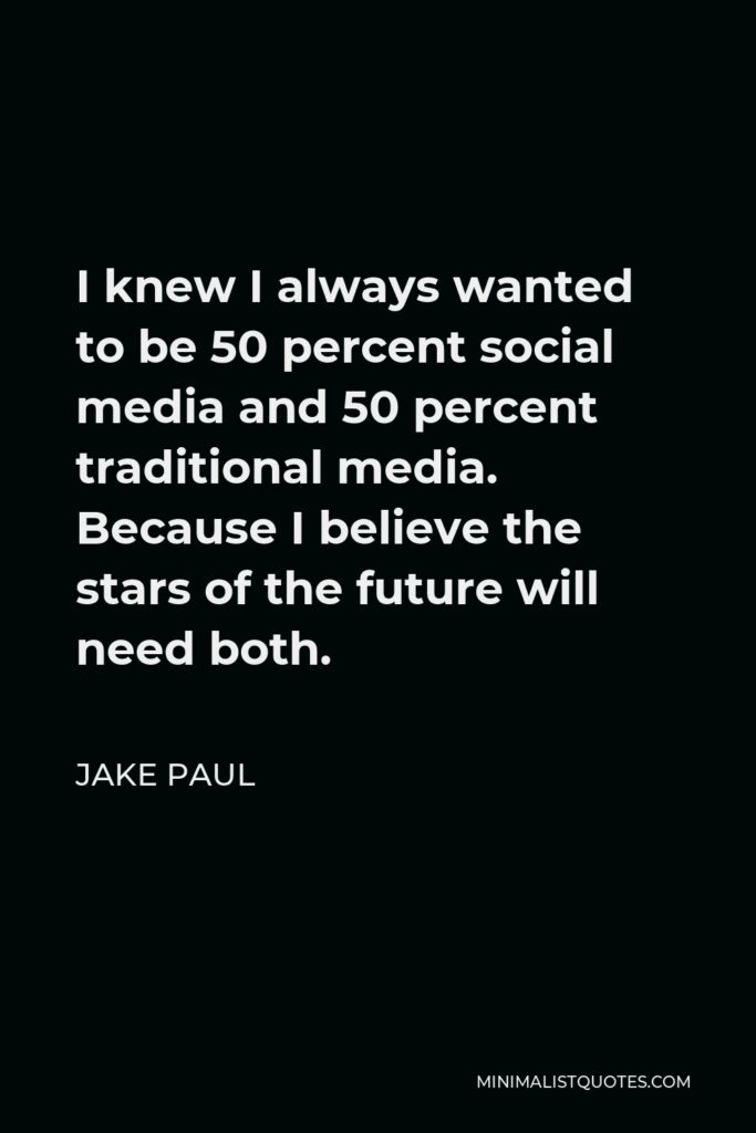 Jake Paul Quote - I knew I always wanted to be 50 percent social media and 50 percent traditional media. Because I believe the stars of the future will need both.