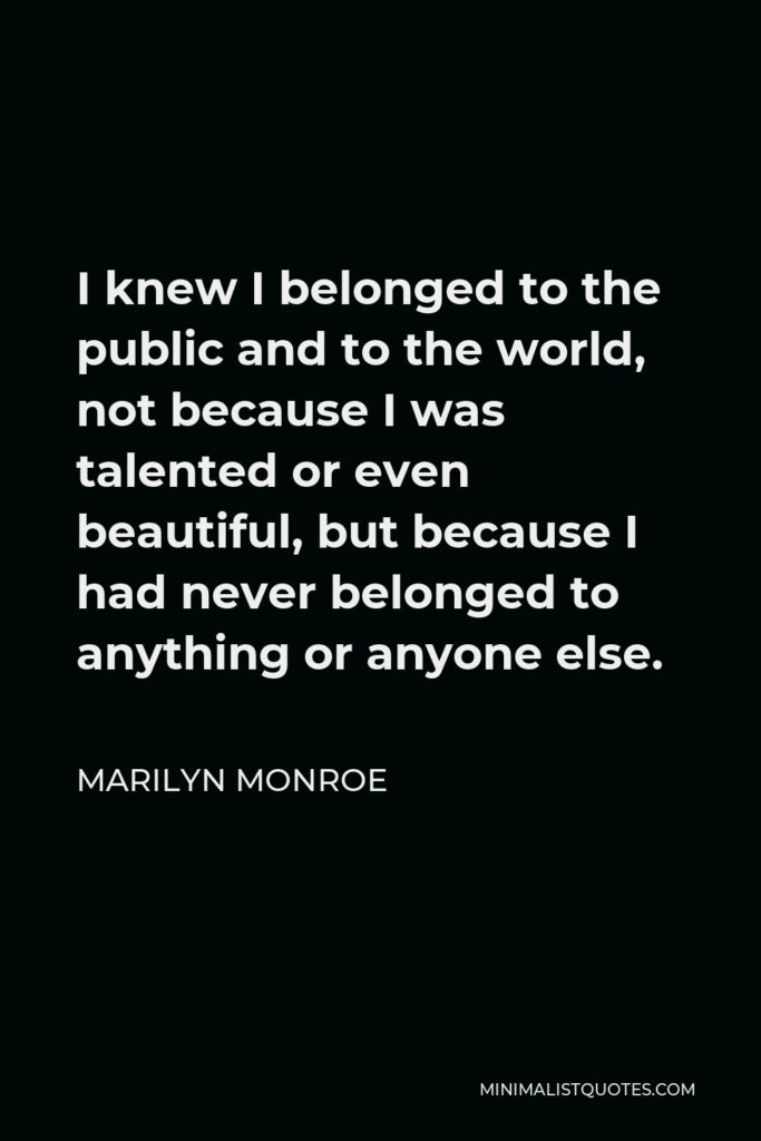Marilyn Monroe Quote - I knew I belonged to the public and to the world, not because I was talented or even beautiful, but because I had never belonged to anything or anyone else.