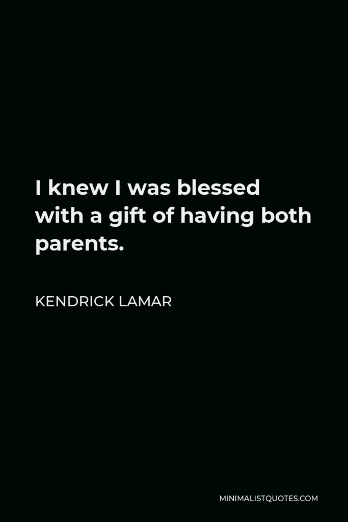 Kendrick Lamar Quote - I knew I was blessed with a gift of having both parents.