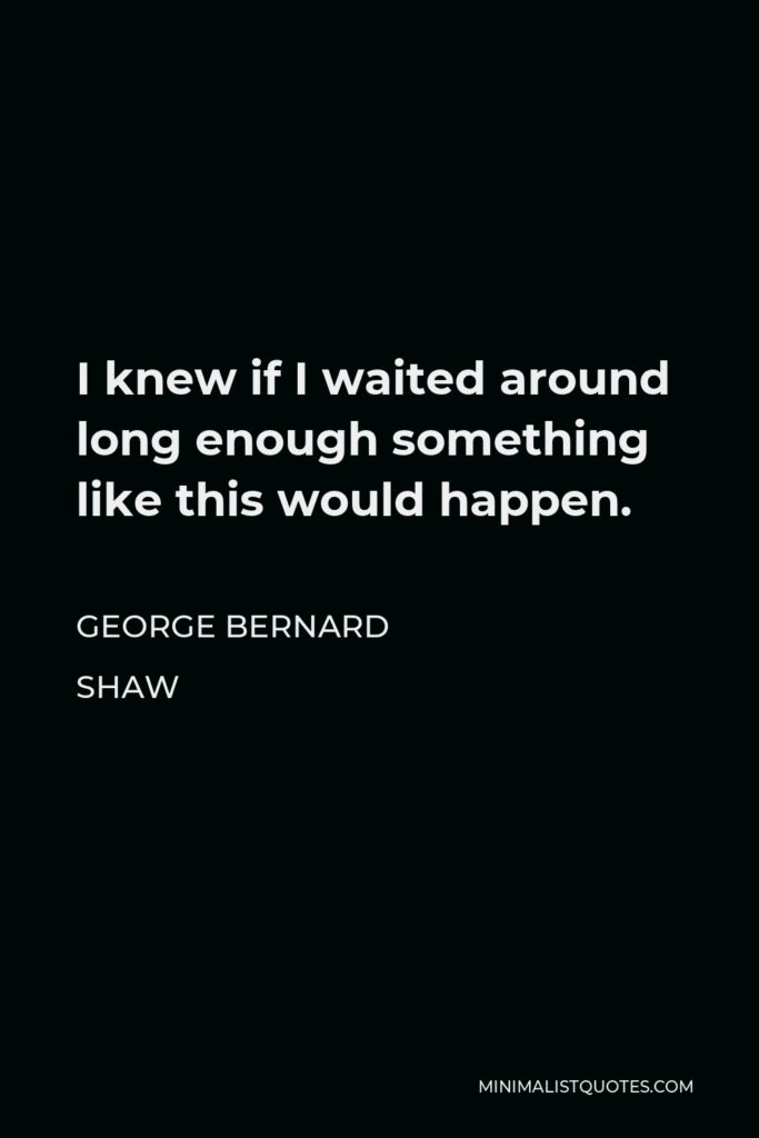 George Bernard Shaw Quote - I knew if I waited around long enough something like this would happen.