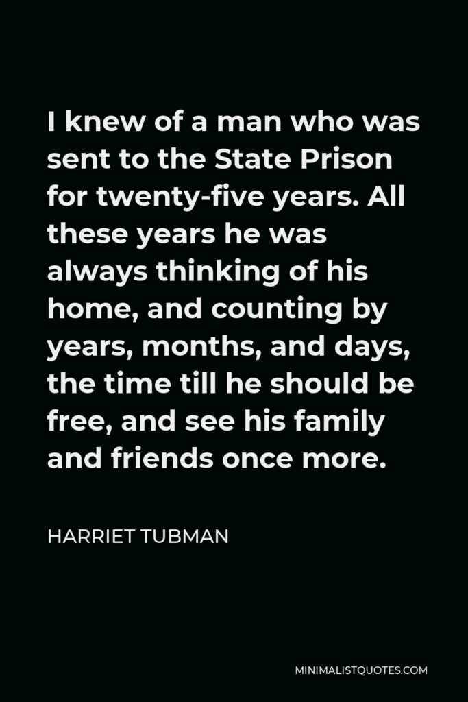 Harriet Tubman Quote - I knew of a man who was sent to the State Prison for twenty-five years. All these years he was always thinking of his home, and counting by years, months, and days, the time till he should be free, and see his family and friends once more.