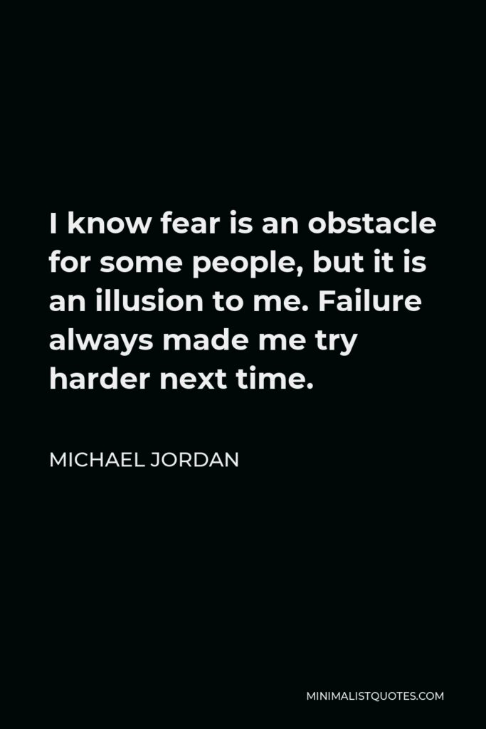 Michael Jordan Quote - I know fear is an obstacle for some people, but it is an illusion to me. Failure always made me try harder next time.