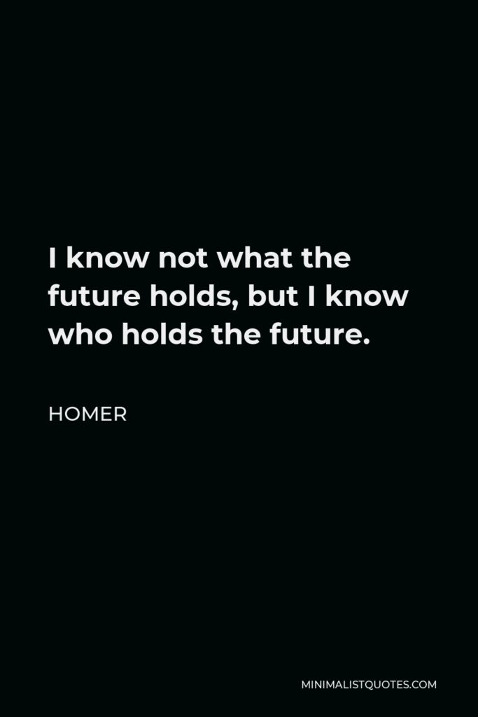 Homer Quote - I know not what the future holds, but I know who holds the future.