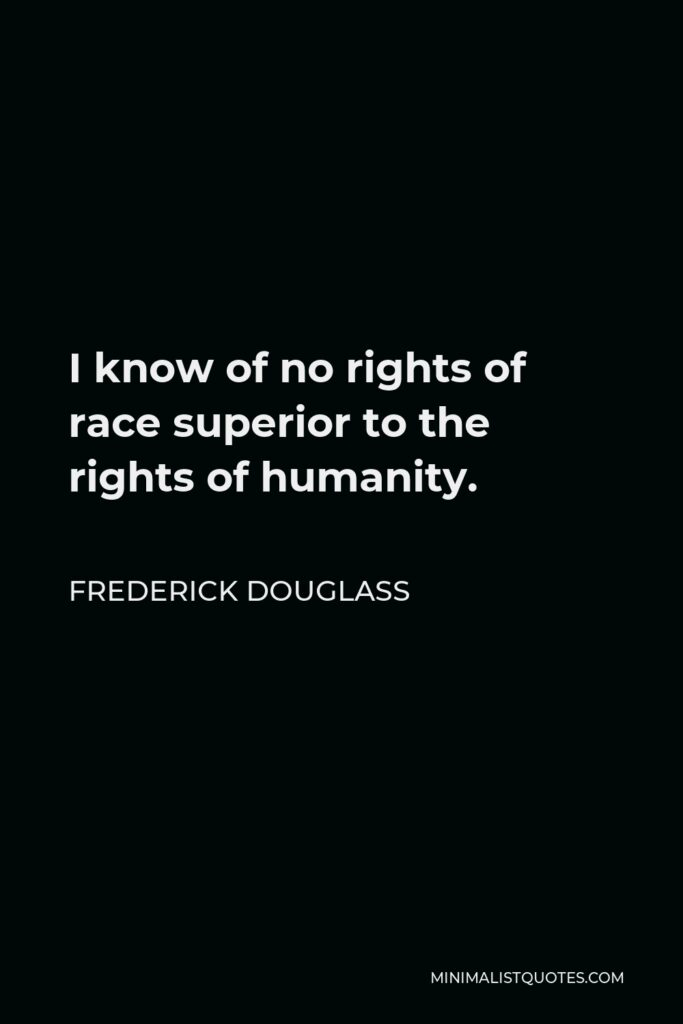 Frederick Douglass Quote - I know of no rights of race superior to the rights of humanity.