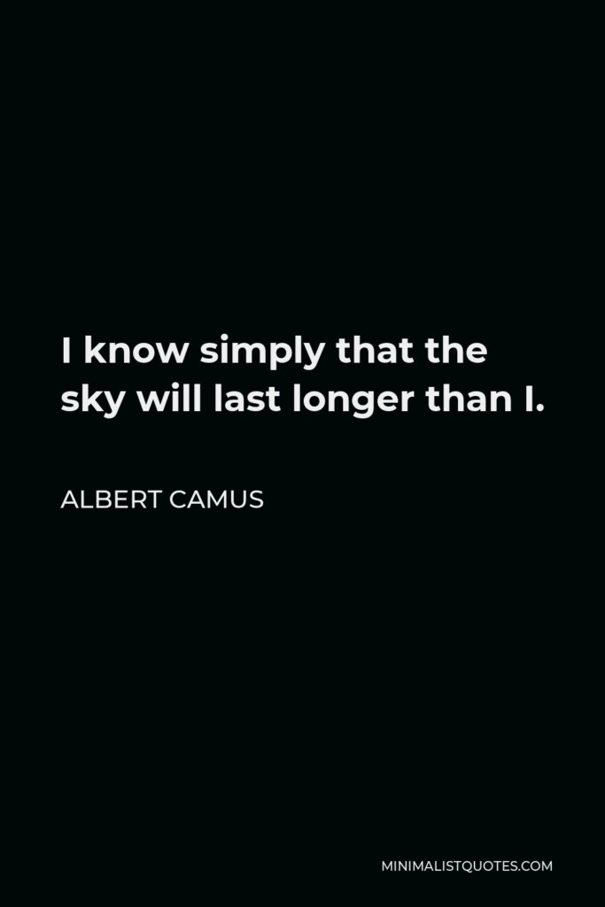 Albert Camus Quote - I know simply that the sky will last longer than I.