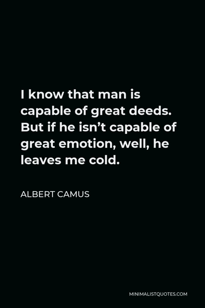 Albert Camus Quote - I know that man is capable of great deeds. But if he isn't capable of great emotion, well, he leaves me cold.