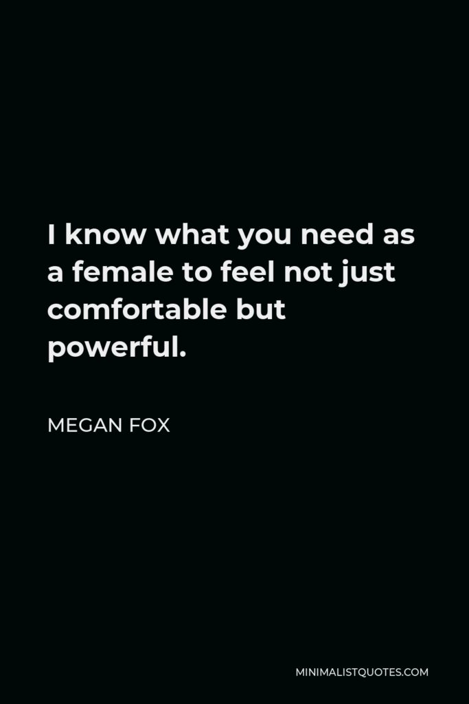 Megan Fox Quote - I know what you need as a female to feel not just comfortable but powerful.