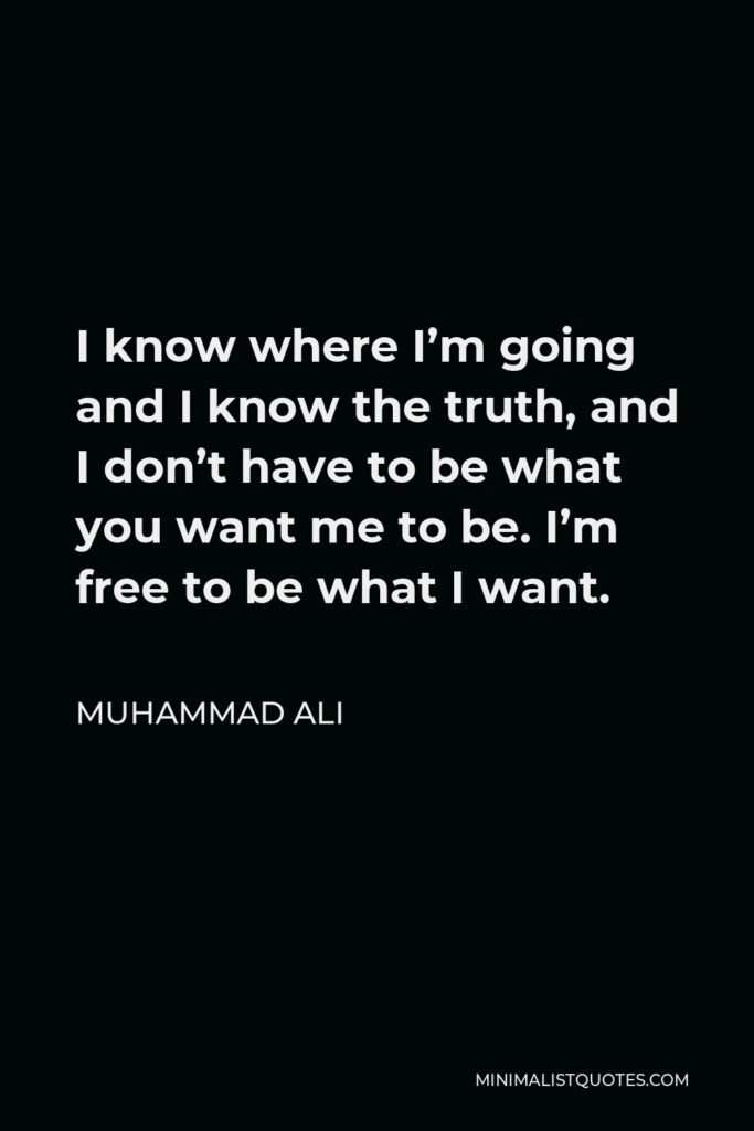 Muhammad Ali Quote - I know where I'm going and I know the truth, and I don't have to be what you want me to be. I'm free to be what I want.