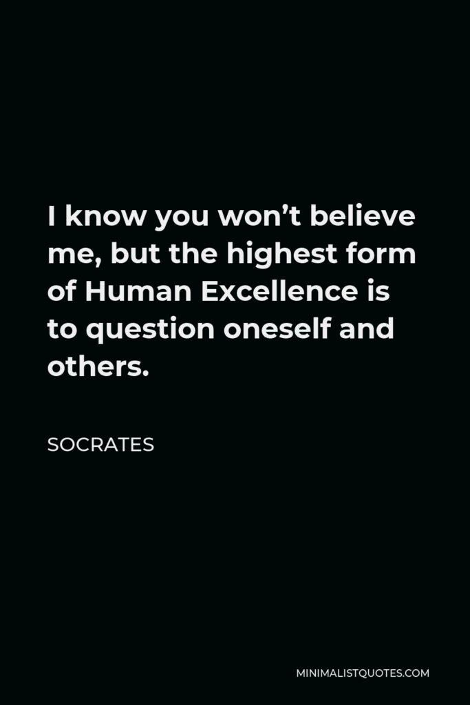 Socrates Quote - I know you won't believe me, but the highest form of Human Excellence is to question oneself and others.