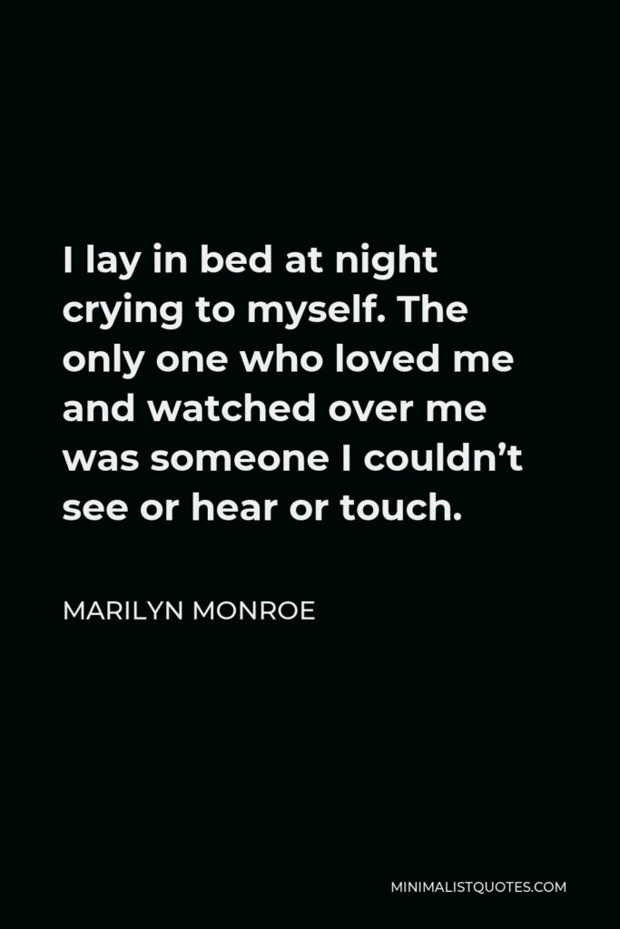 Marilyn Monroe Quote - I lay in bed at night crying to myself. The only one who loved me and watched over me was someone I couldn't see or hear or touch.
