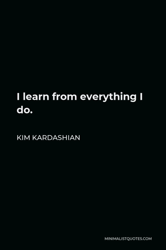 Kim Kardashian Quote - I learn from everything I do.