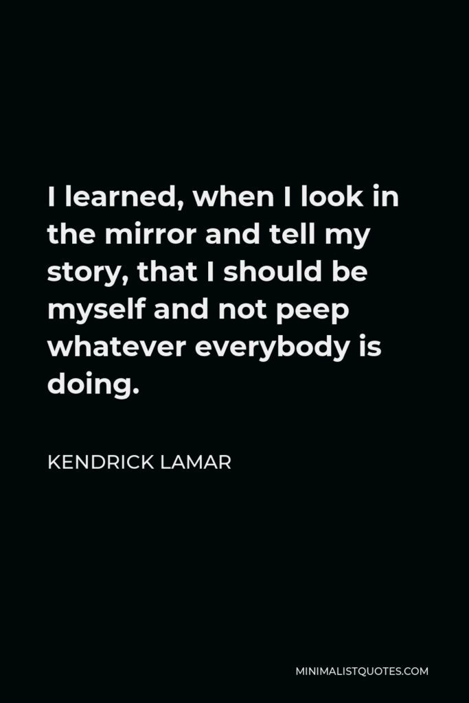 Kendrick Lamar Quote - I learned, when I look in the mirror and tell my story, that I should be myself and not peep whatever everybody is doing.
