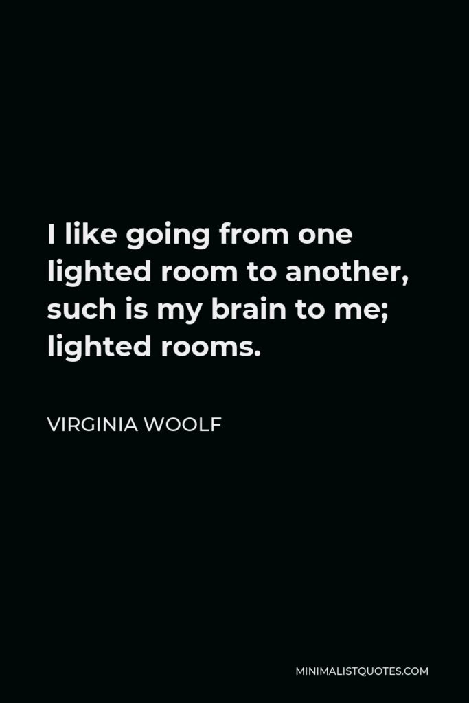 Virginia Woolf Quote - I like going from one lighted room to another, such is my brain to me; lighted rooms.