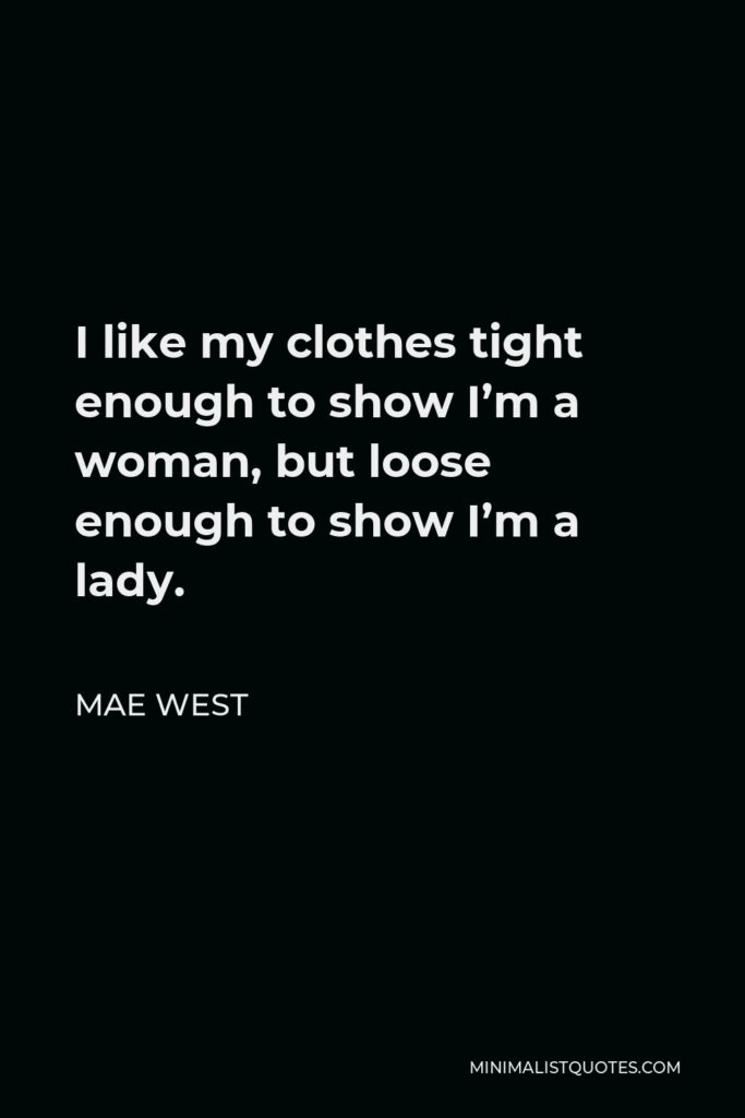 Mae West Quote - I like my clothes tight enough to show I'm a woman, but loose enough to show I'm a lady.