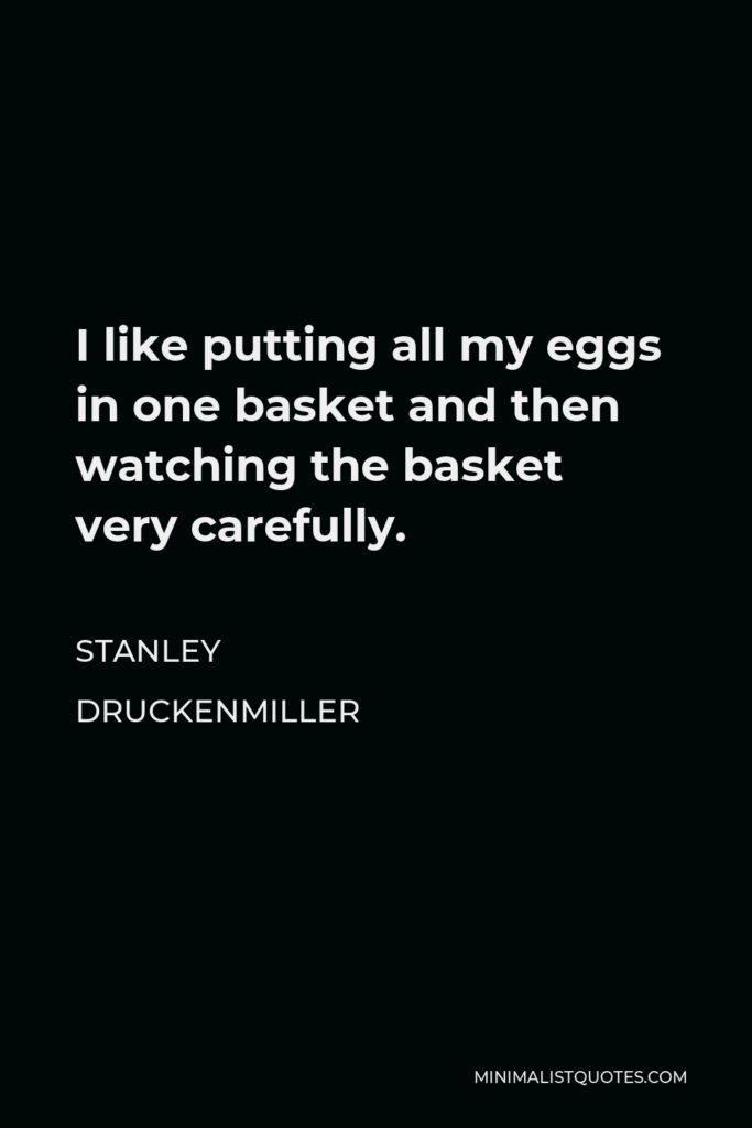 Stanley Druckenmiller Quote - I like putting all my eggs in one basket and then watching the basket very carefully.
