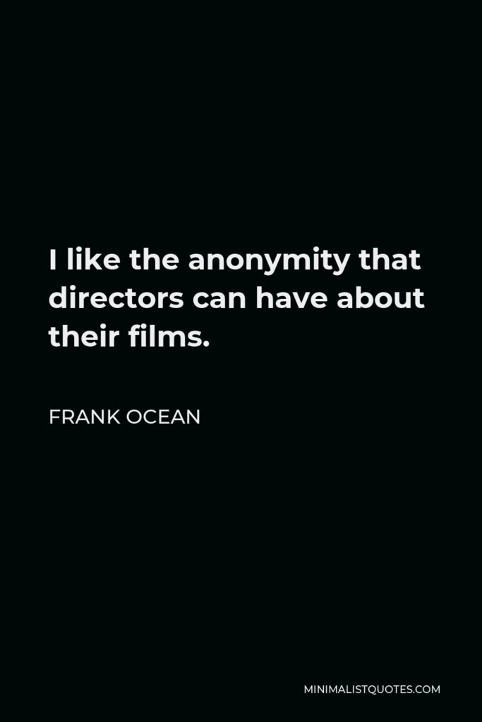 Frank Ocean Quote - I like the anonymity that directors can have about their films.