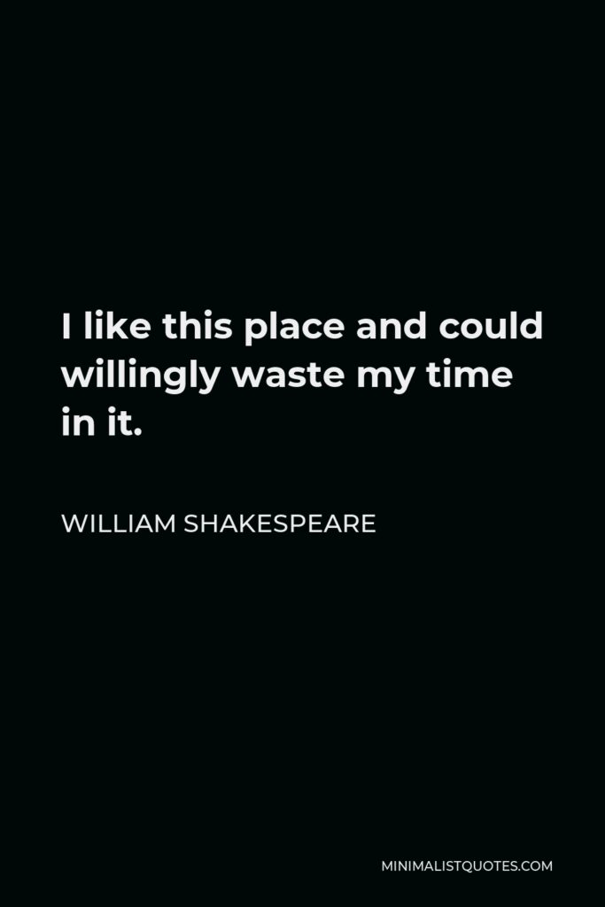 William Shakespeare Quote - I like this place and could willingly waste my time in it.
