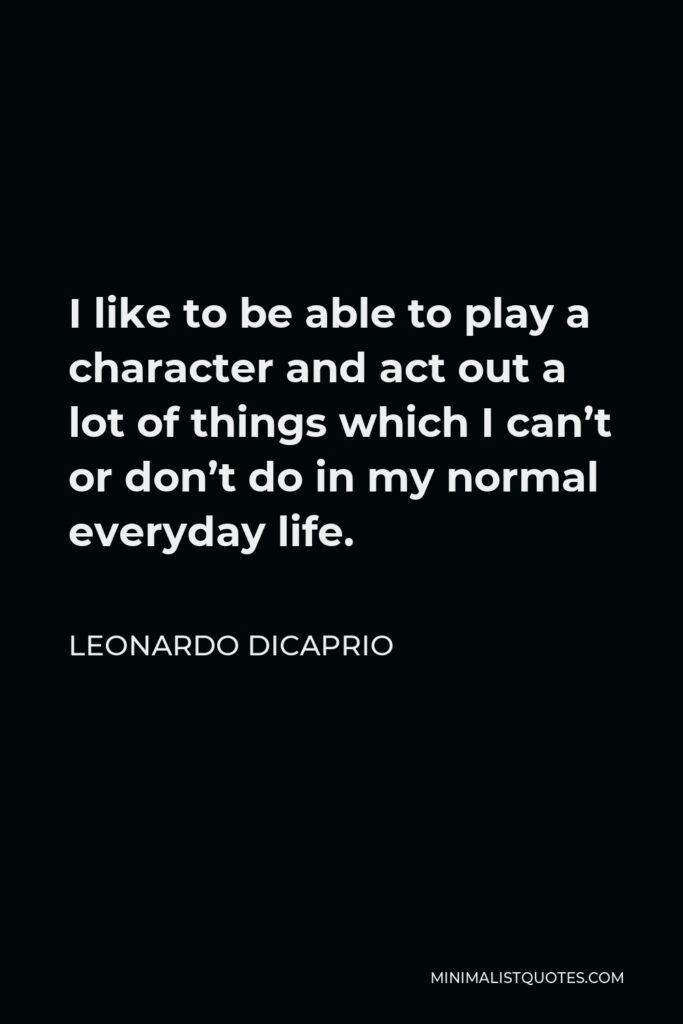 Leonardo DiCaprio Quote - I like to be able to play a character and act out a lot of things which I can't or don't do in my normal everyday life.
