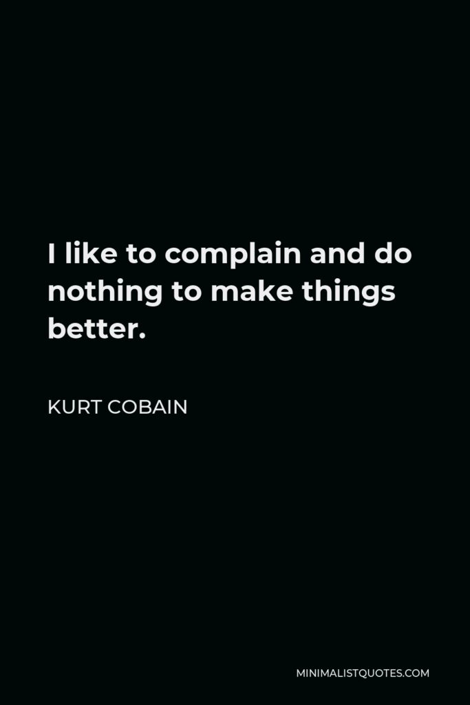 Kurt Cobain Quote - I like to complain and do nothing to make things better.