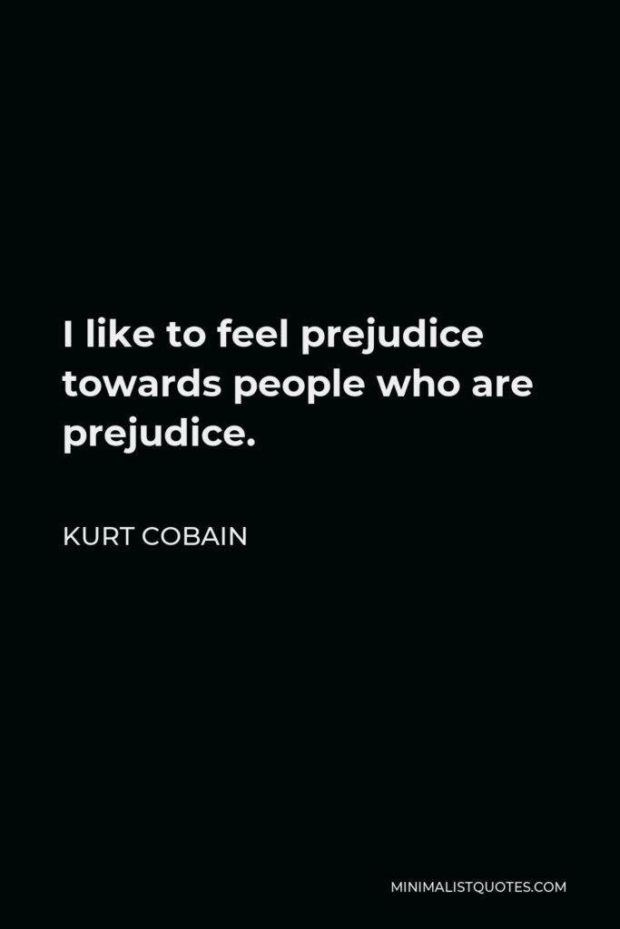 Kurt Cobain Quote - I like to feel prejudice towards people who are prejudice.