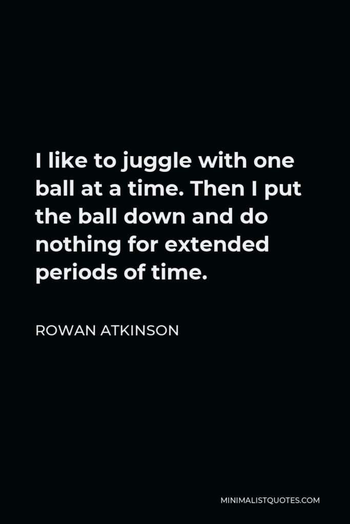 Rowan Atkinson Quote - I like to juggle with one ball at a time. Then I put the ball down and do nothing for extended periods of time.