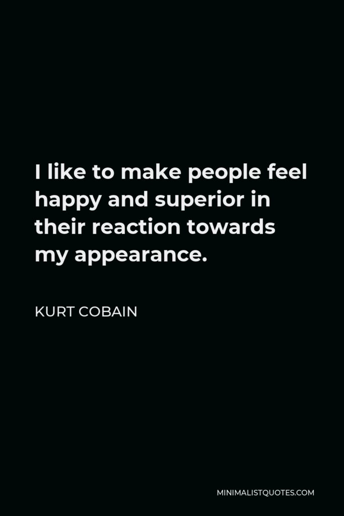 Kurt Cobain Quote - I like to make people feel happy and superior in their reaction towards my appearance.