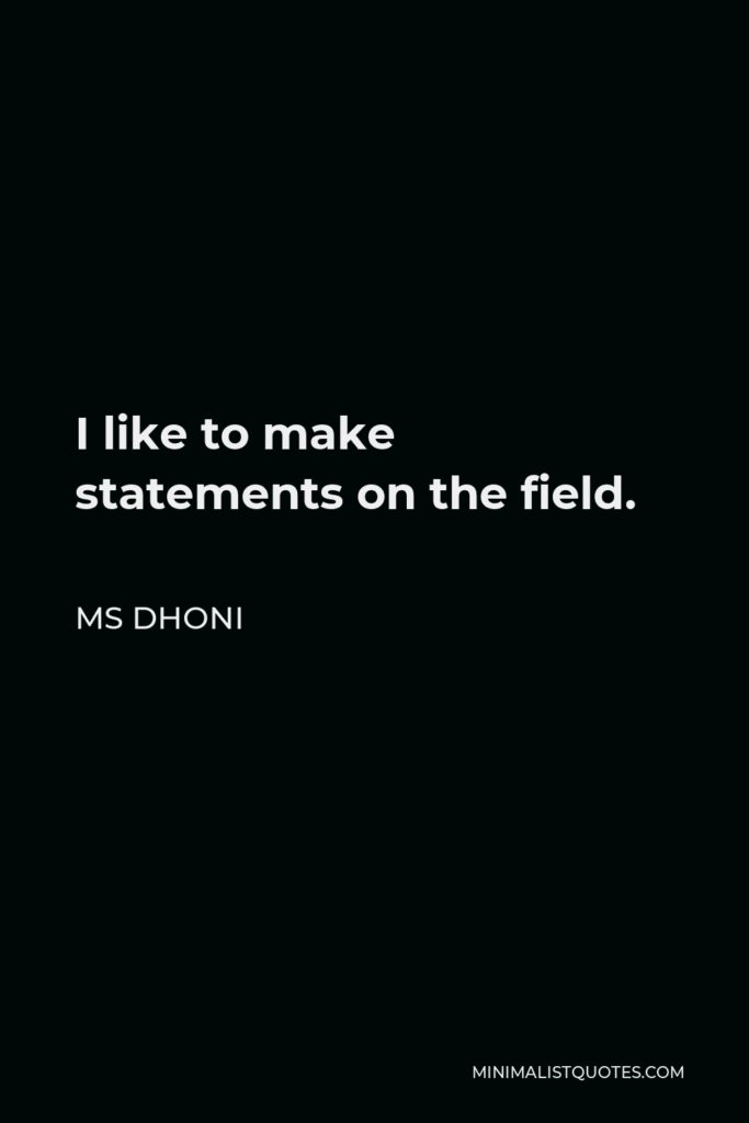 MS Dhoni Quote - I like to make statements on the field.