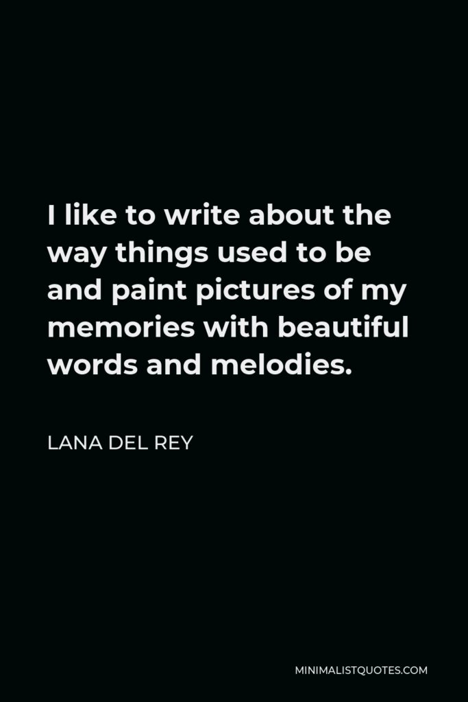 Lana Del Rey Quote - I like to write about the way things used to be and paint pictures of my memories with beautiful words and melodies.