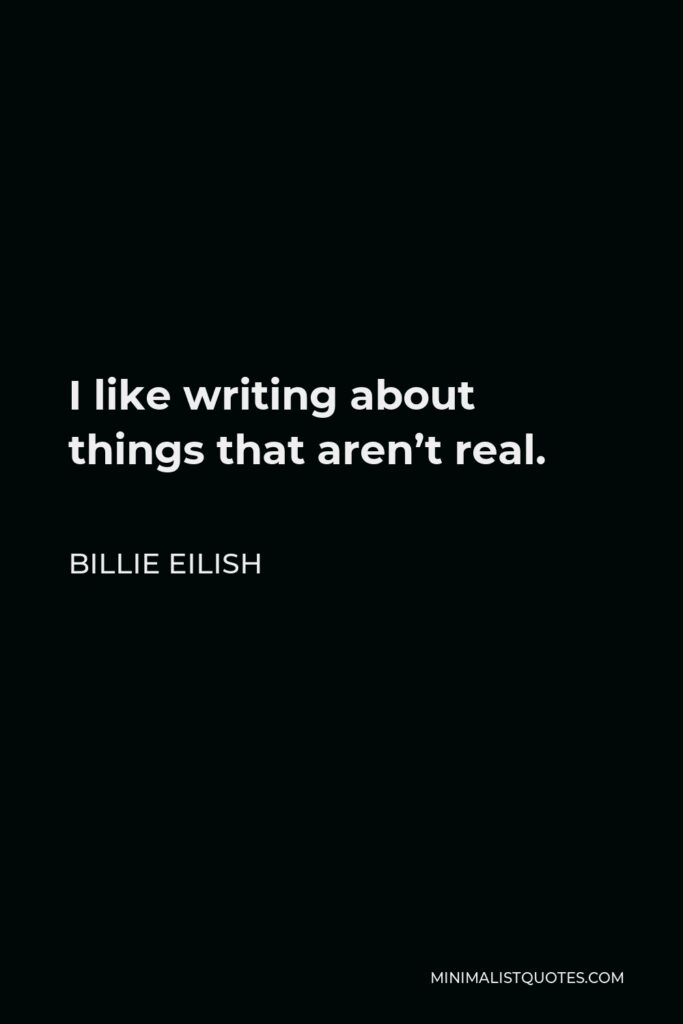 Billie Eilish Quote - I like writing about things that aren't real.