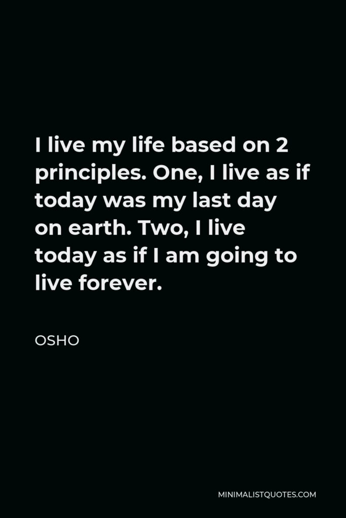 Osho Quote - I live my life based on 2 principles. One, I live as if today was my last day on earth. Two, I live today as if I am going to live forever.