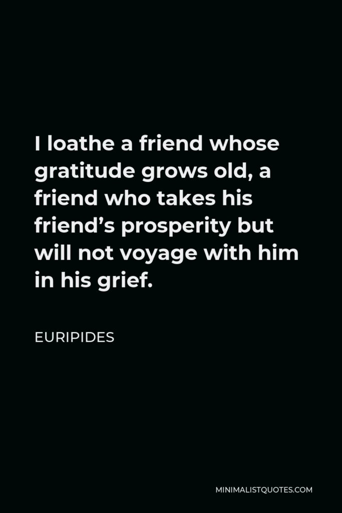 Euripides Quote - I loathe a friend whose gratitude grows old, a friend who takes his friend's prosperity but will not voyage with him in his grief.