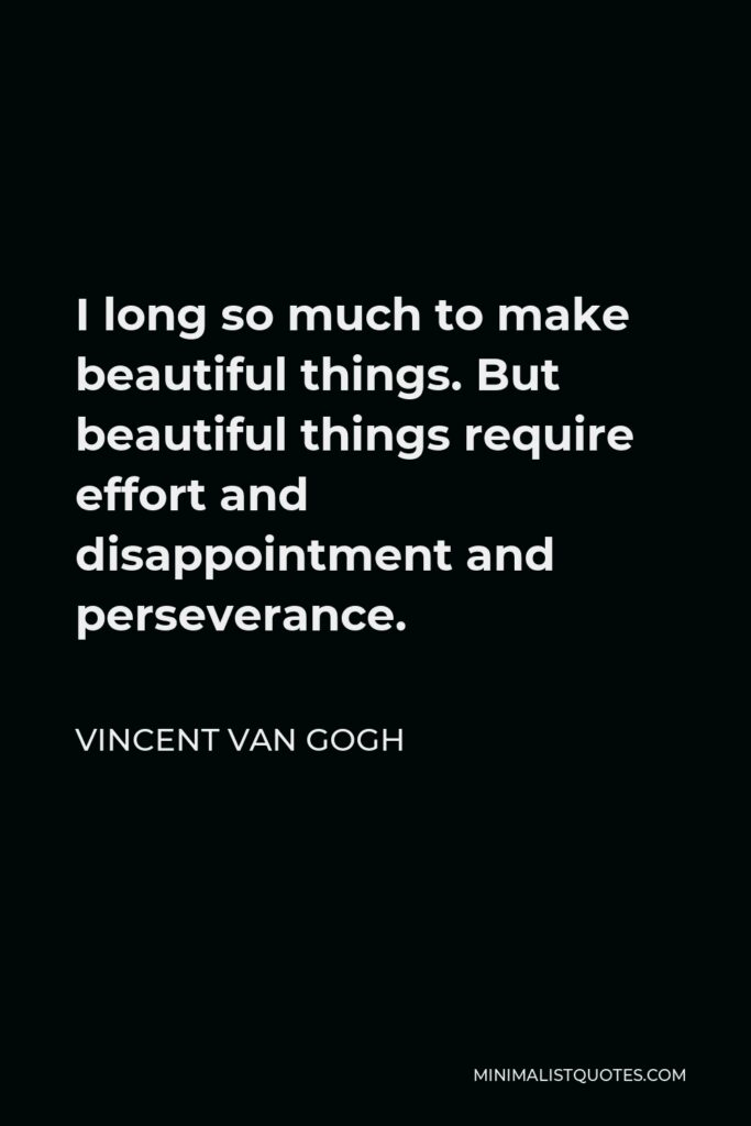Vincent Van Gogh Quote - I long so much to make beautiful things. But beautiful things require effort and disappointment and perseverance.