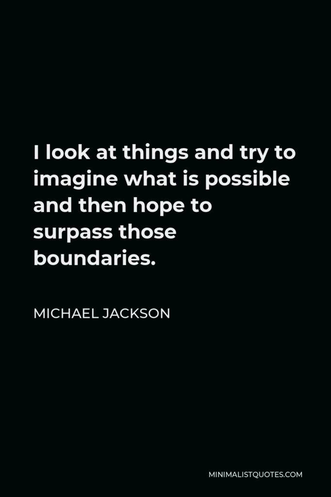Michael Jackson Quote - I look at things and try to imagine what is possible and then hope to surpass those boundaries.