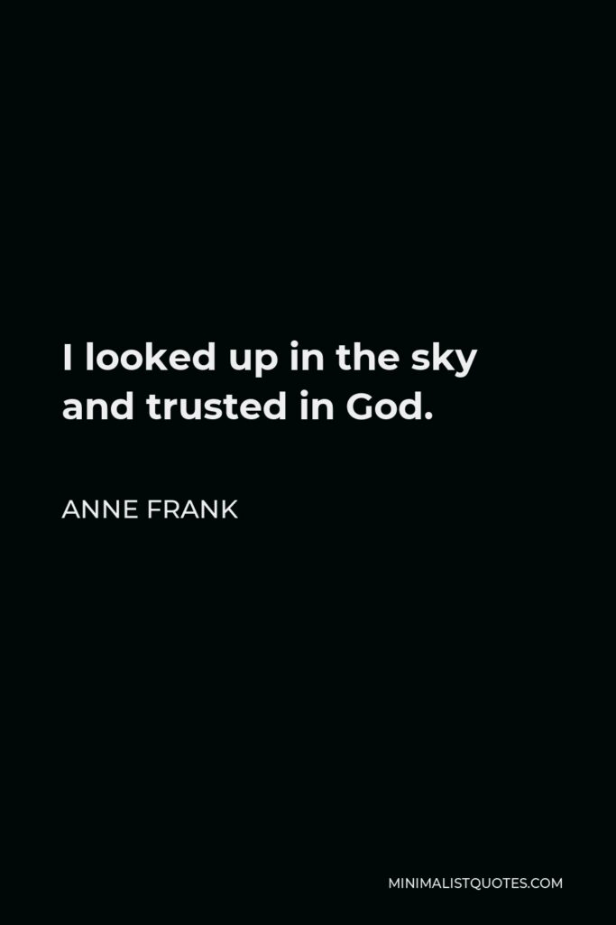 Anne Frank Quote - I looked up in the sky and trusted in God.