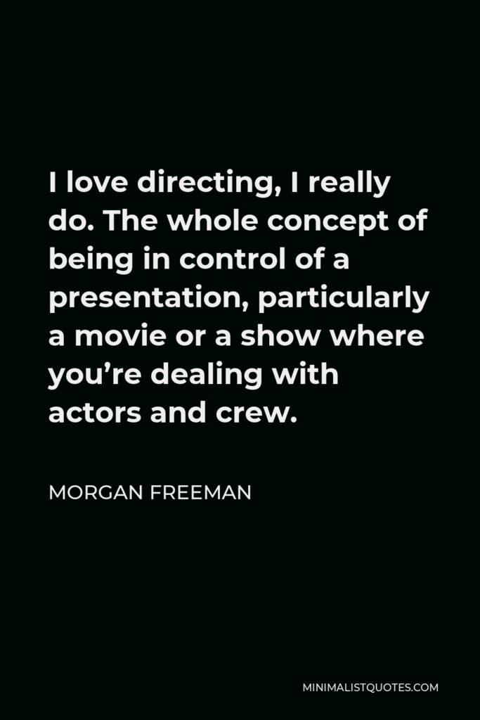 Morgan Freeman Quote - I love directing, I really do. The whole concept of being in control of a presentation, particularly a movie or a show where you're dealing with actors and crew.