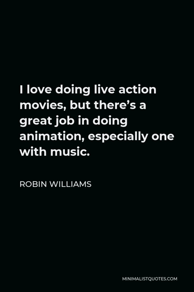 Robin Williams Quote - I love doing live action movies, but there's a great job in doing animation, especially one with music.
