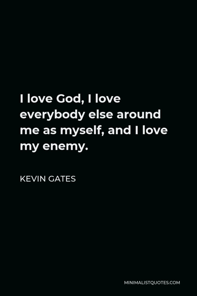 Kevin Gates Quote - I love God, I love everybody else around me as myself, and I love my enemy.