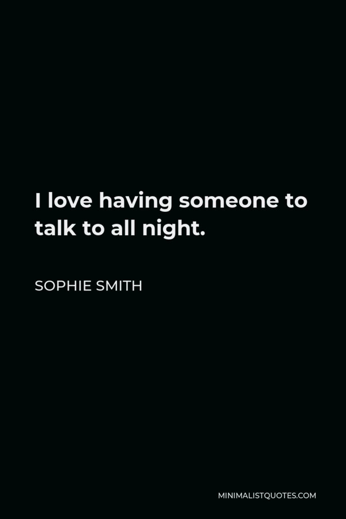 Sophie Smith Quote - I love having someone to talk to all night.