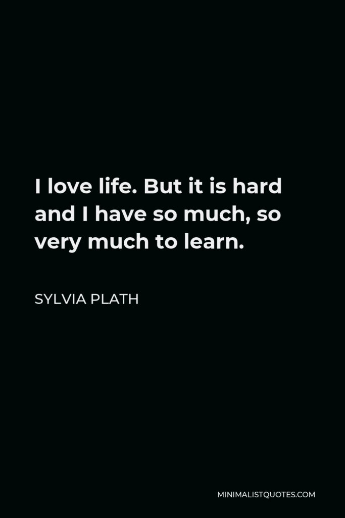 Sylvia Plath Quote - I love life. But it is hard and I have so much, so very much to learn.