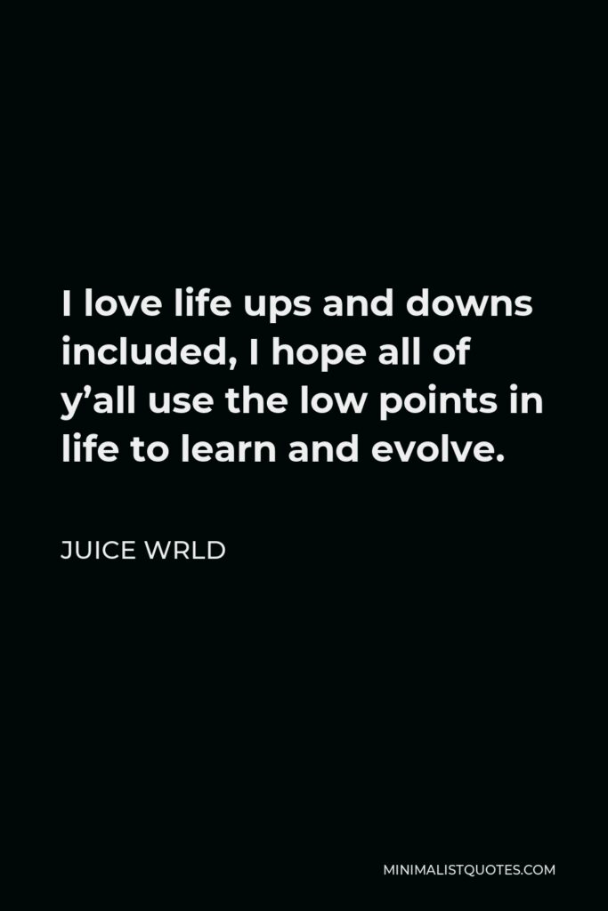 Juice Wrld Quote - I love life ups and downs included, I hope all of y'all use the low points in life to learn and evolve.