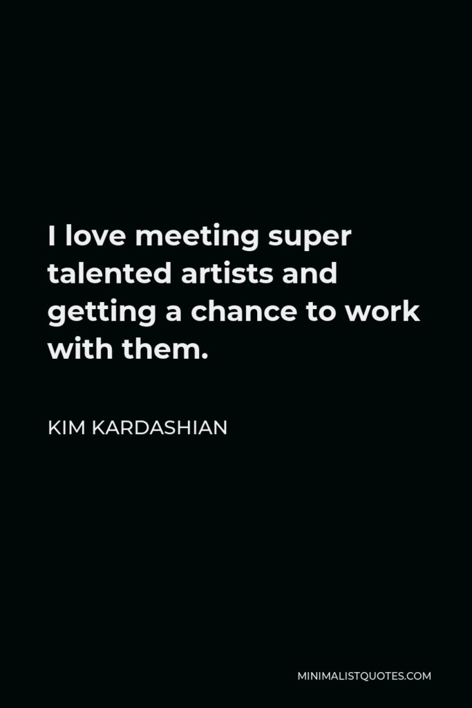 Kim Kardashian Quote - I love meeting super talented artists and getting a chance to work with them.