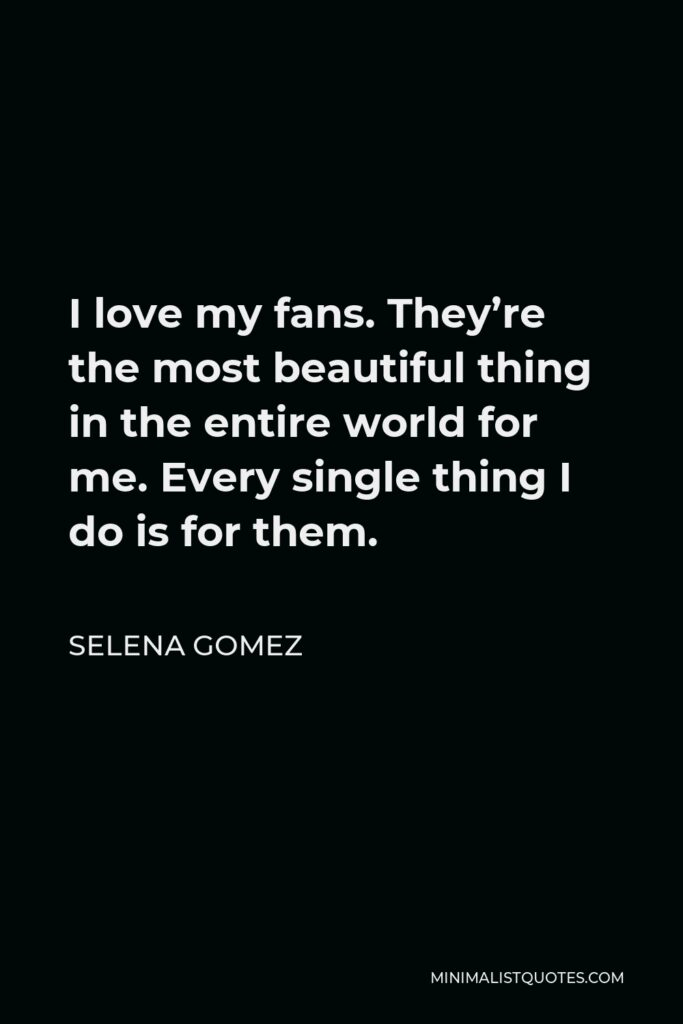 Selena Gomez Quote - I love my fans. They're the most beautiful thing in the entire world for me. Every single thing I do is for them.