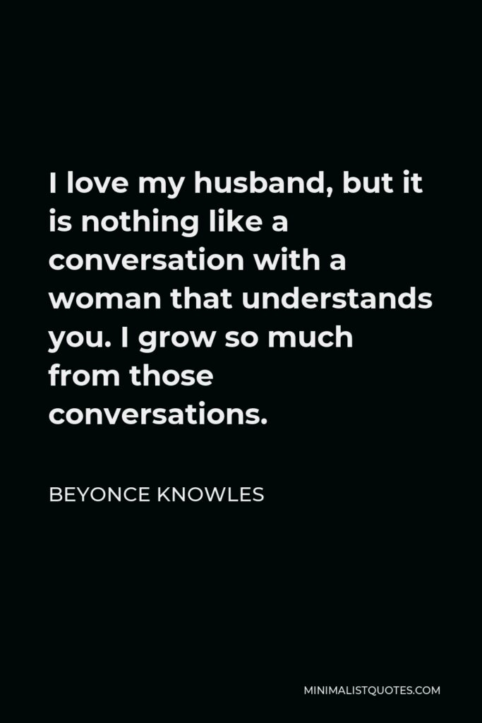 Beyonce Knowles Quote - I love my husband, but it is nothing like a conversation with a woman that understands you. I grow so much from those conversations.