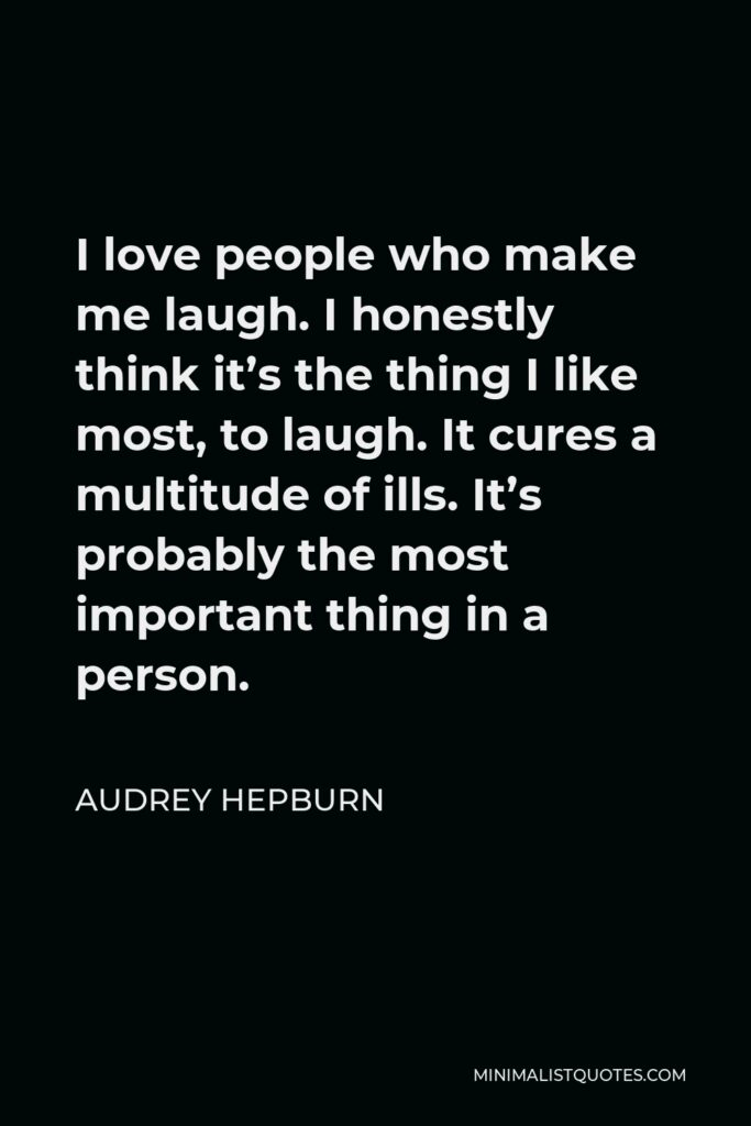 Audrey Hepburn Quote - I love people who make me laugh. I honestly think it's the thing I like most, to laugh. It cures a multitude of ills. It's probably the most important thing in a person.
